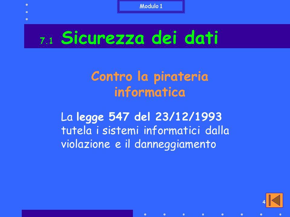Modulo 1 4 7.1 Sicurezza dei dati Contro la pirateria informatica La legge 547 del 23/12/1993 tutela i sistemi informatici dalla violazione e il danneggiamento