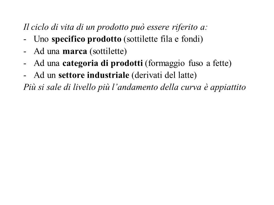 Il ciclo di vita di un prodotto può essere riferito a: -Uno specifico prodotto (sottilette fila e fondi) -Ad una marca (sottilette) -Ad una categoria di prodotti (formaggio fuso a fette) -Ad un settore industriale (derivati del latte) Più si sale di livello più l'andamento della curva è appiattito