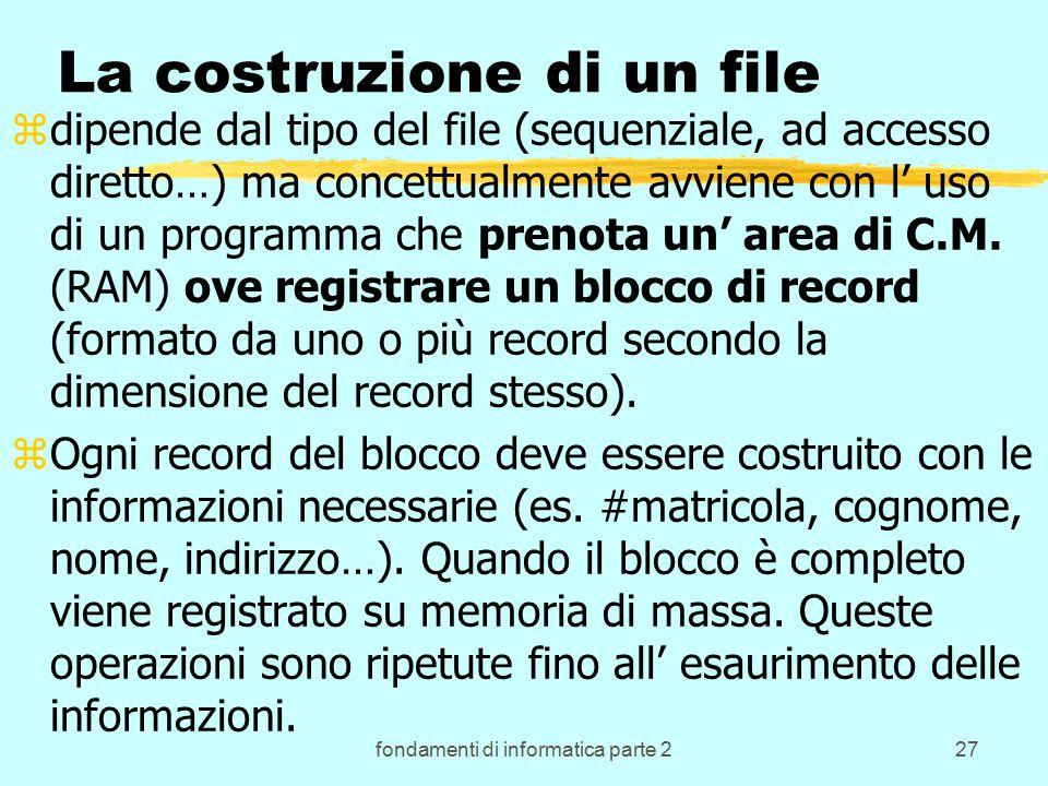 fondamenti di informatica parte 227 La costruzione di un file zdipende dal tipo del file (sequenziale, ad accesso diretto…) ma concettualmente avviene con l' uso di un programma che prenota un' area di C.M.