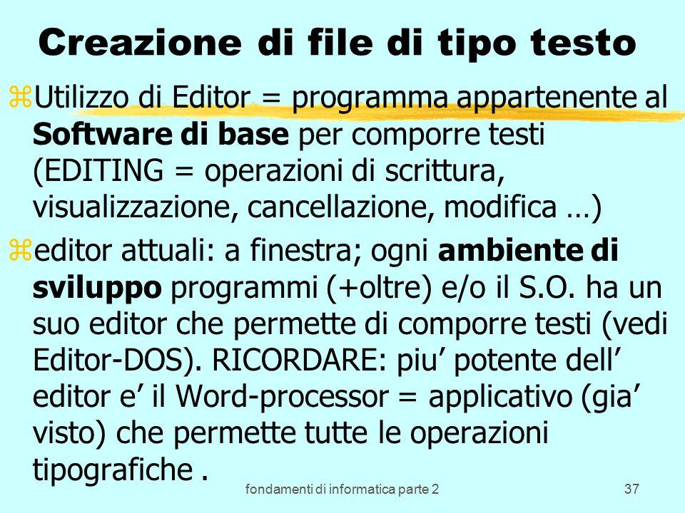 fondamenti di informatica parte 237 Creazione di file di tipo testo zUtilizzo di Editor = programma appartenente al Software di base per comporre testi (EDITING = operazioni di scrittura, visualizzazione, cancellazione, modifica …) zeditor attuali: a finestra; ogni ambiente di sviluppo programmi (+oltre) e/o il S.O.