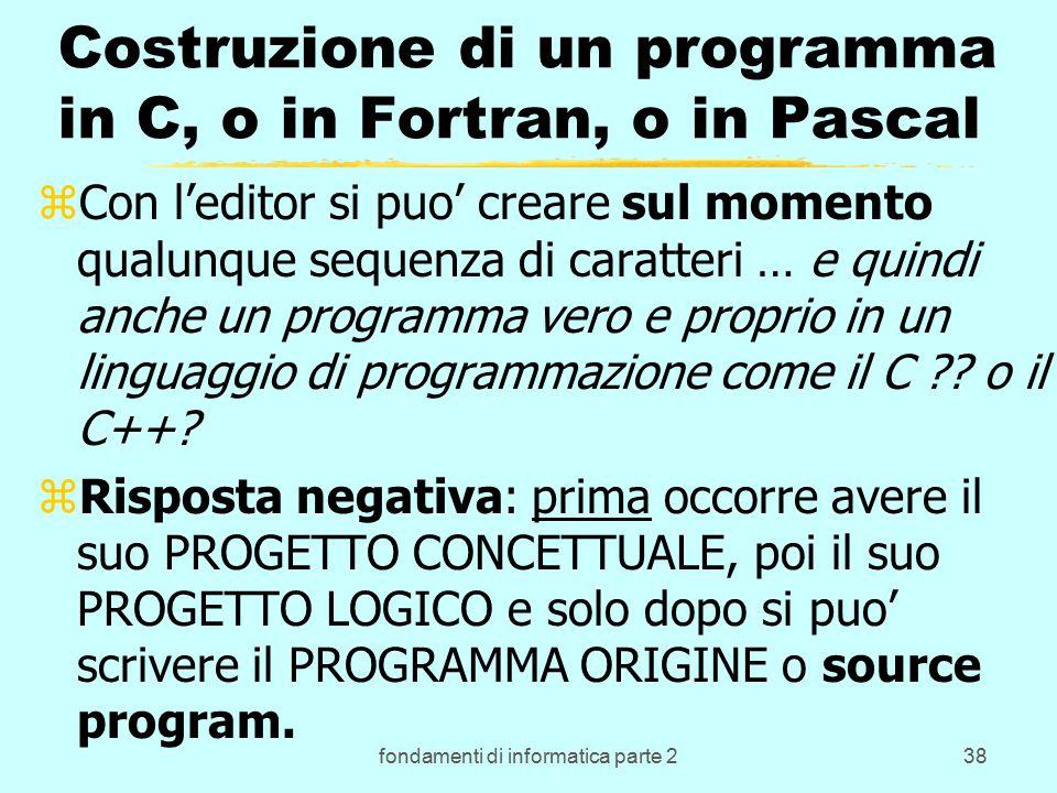 fondamenti di informatica parte 238 Costruzione di un programma in C, o in Fortran, o in Pascal zCon l'editor si puo' creare sul momento qualunque sequenza di caratteri … e quindi anche un programma vero e proprio in un linguaggio di programmazione come il C .