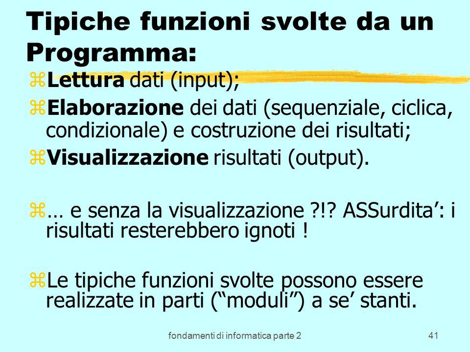 fondamenti di informatica parte 241 Tipiche funzioni svolte da un Programma: zLettura dati (input); zElaborazione dei dati (sequenziale, ciclica, condizionale) e costruzione dei risultati; zVisualizzazione risultati (output).