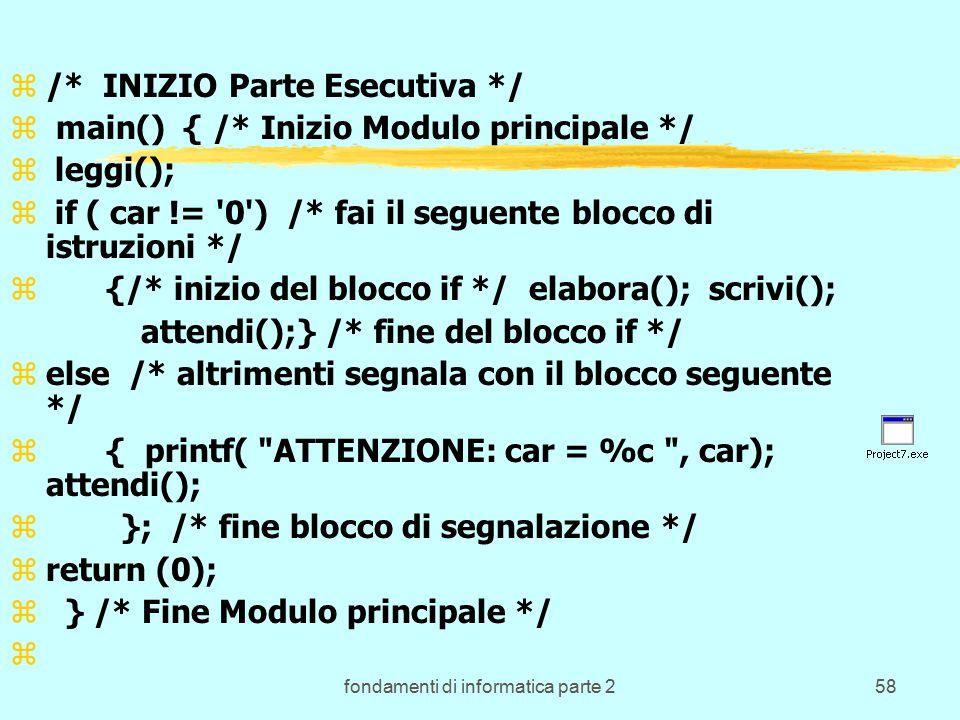 fondamenti di informatica parte 258 z/* INIZIO Parte Esecutiva */ z main() { /* Inizio Modulo principale */ z leggi(); z if ( car != 0 ) /* fai il seguente blocco di istruzioni */ z{/* inizio del blocco if */ elabora(); scrivi(); attendi();} /* fine del blocco if */ zelse /* altrimenti segnala con il blocco seguente */ z{ printf( ATTENZIONE: car = %c , car); attendi(); z }; /* fine blocco di segnalazione */ zreturn (0); z } /* Fine Modulo principale */ z