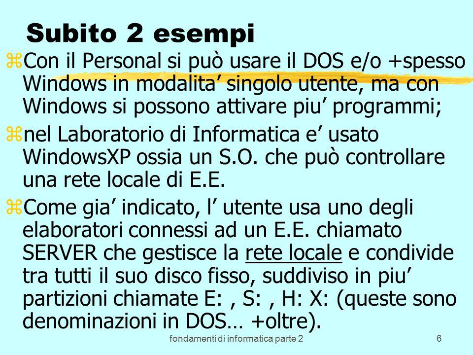 fondamenti di informatica parte 26 Subito 2 esempi zCon il Personal si può usare il DOS e/o +spesso Windows in modalita' singolo utente, ma con Windows si possono attivare piu' programmi; znel Laboratorio di Informatica e' usato WindowsXP ossia un S.O.