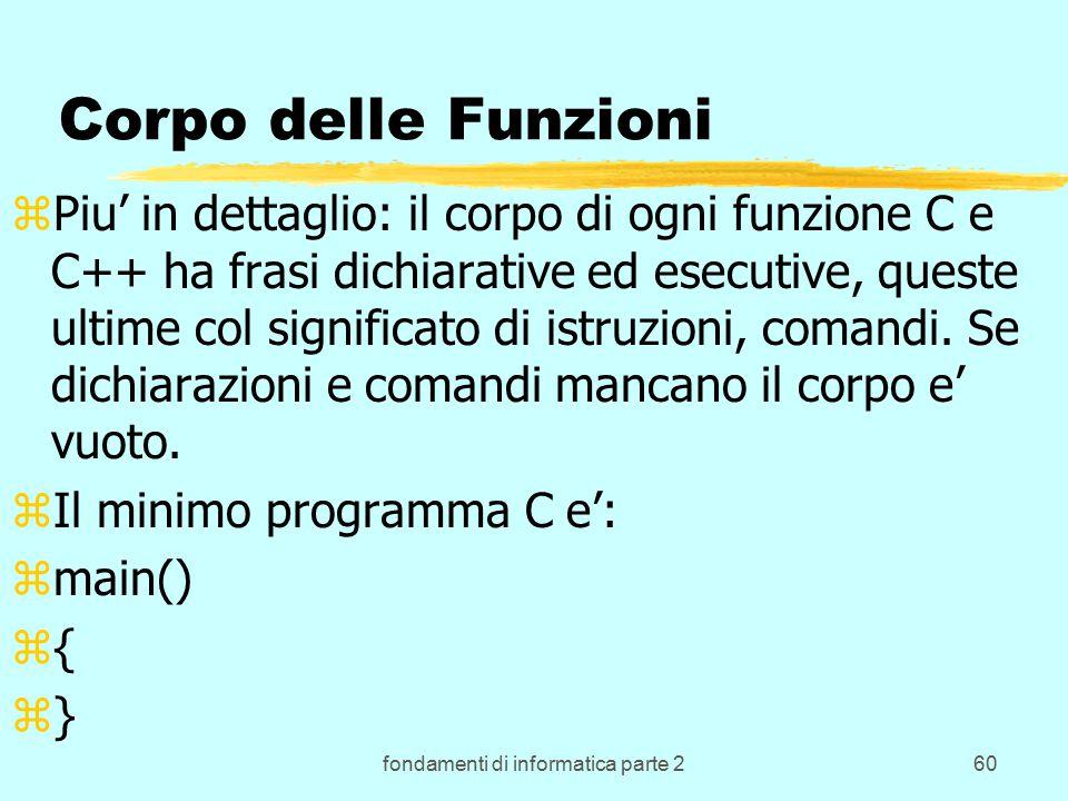 fondamenti di informatica parte 260 Corpo delle Funzioni zPiu' in dettaglio: il corpo di ogni funzione C e C++ ha frasi dichiarative ed esecutive, queste ultime col significato di istruzioni, comandi.