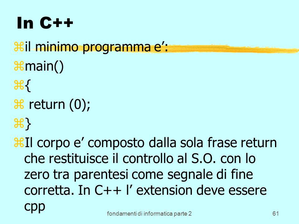 fondamenti di informatica parte 261 In C++ zil minimo programma e': zmain() z{ z return (0); z} zIl corpo e' composto dalla sola frase return che restituisce il controllo al S.O.