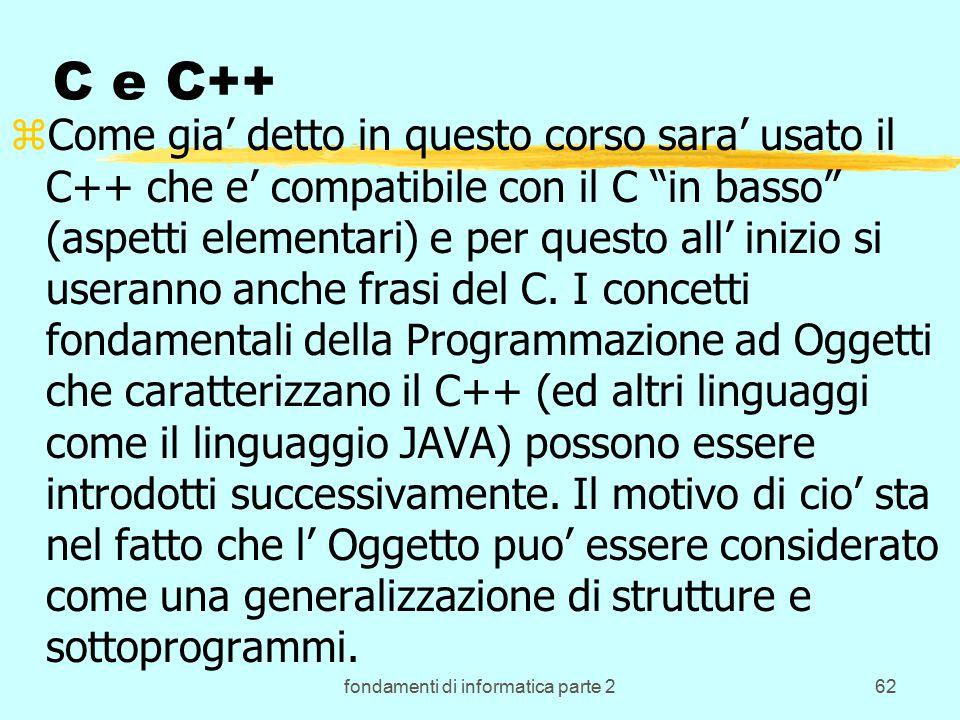fondamenti di informatica parte 262 C e C++ zCome gia' detto in questo corso sara' usato il C++ che e' compatibile con il C in basso (aspetti elementari) e per questo all' inizio si useranno anche frasi del C.