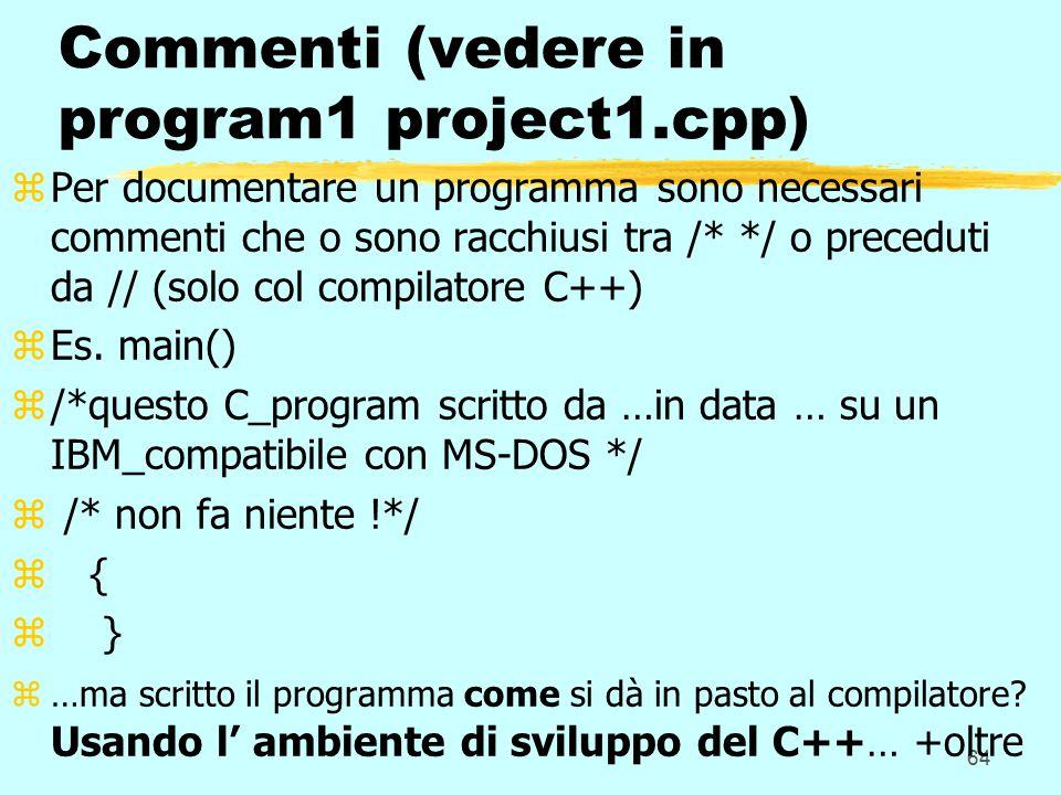 64 Commenti (vedere in program1 project1.cpp) zPer documentare un programma sono necessari commenti che o sono racchiusi tra /* */ o preceduti da // (solo col compilatore C++) zEs.