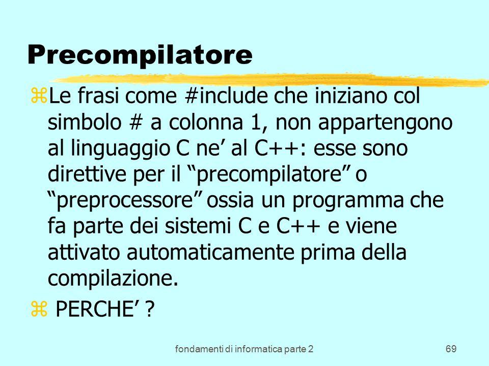 fondamenti di informatica parte 269 Precompilatore zLe frasi come #include che iniziano col simbolo # a colonna 1, non appartengono al linguaggio C ne' al C++: esse sono direttive per il precompilatore o preprocessore ossia un programma che fa parte dei sistemi C e C++ e viene attivato automaticamente prima della compilazione.