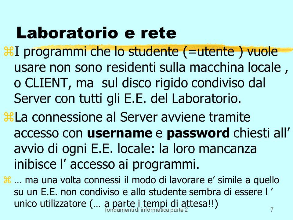 fondamenti di informatica parte 27 Laboratorio e rete zI programmi che lo studente (=utente ) vuole usare non sono residenti sulla macchina locale, o CLIENT, ma sul disco rigido condiviso dal Server con tutti gli E.E.