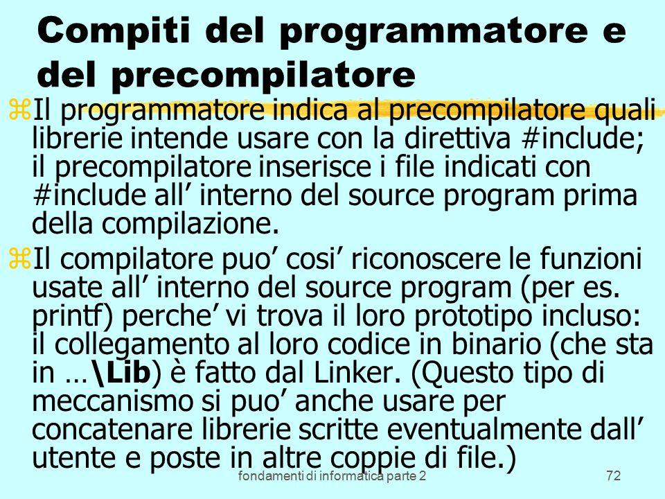 fondamenti di informatica parte 272 Compiti del programmatore e del precompilatore zIl programmatore indica al precompilatore quali librerie intende usare con la direttiva #include; il precompilatore inserisce i file indicati con #include all' interno del source program prima della compilazione.