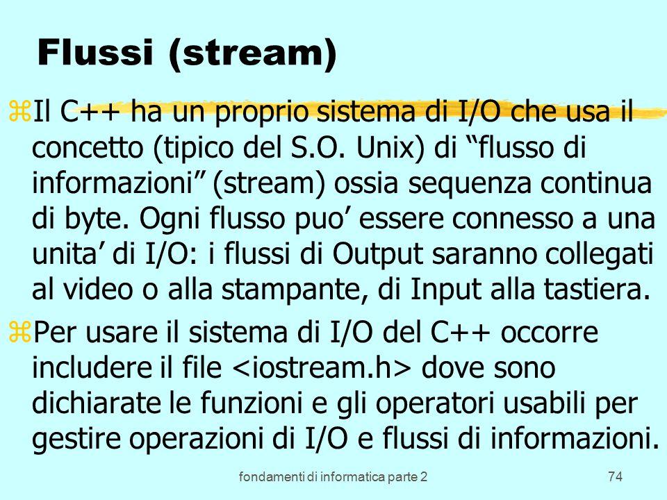 fondamenti di informatica parte 274 Flussi (stream) zIl C++ ha un proprio sistema di I/O che usa il concetto (tipico del S.O.