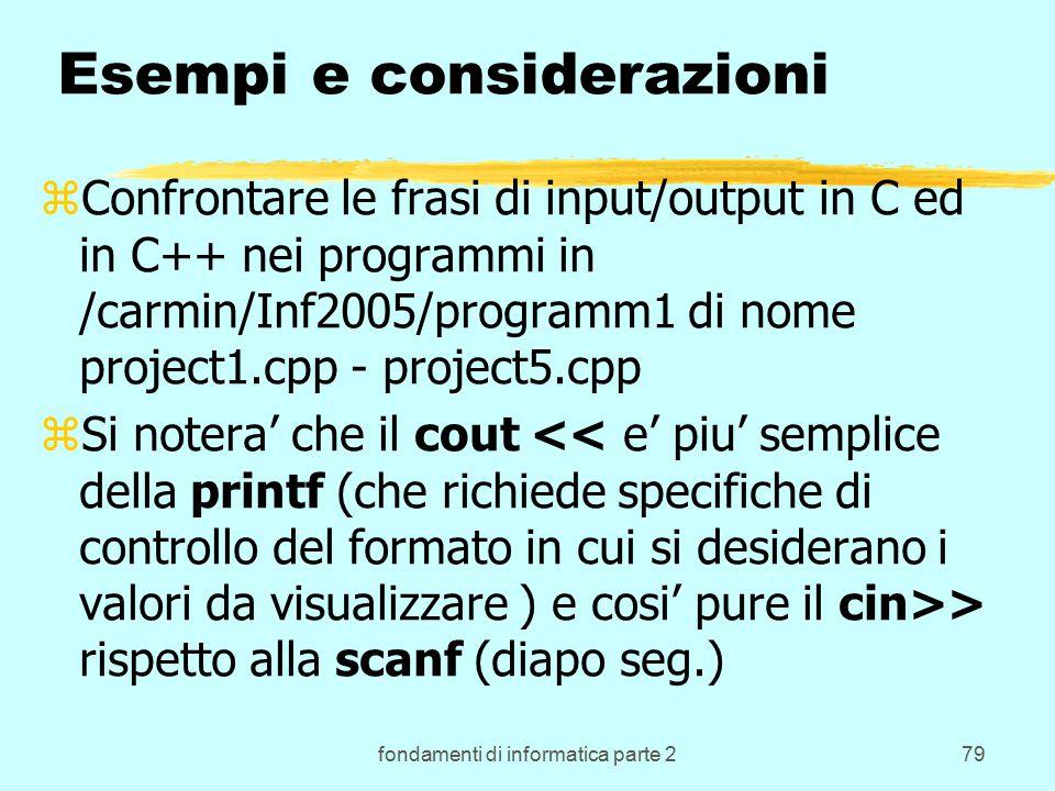 fondamenti di informatica parte 279 Esempi e considerazioni zConfrontare le frasi di input/output in C ed in C++ nei programmi in /carmin/Inf2005/programm1 di nome project1.cpp - project5.cpp zSi notera' che il cout > rispetto alla scanf (diapo seg.)