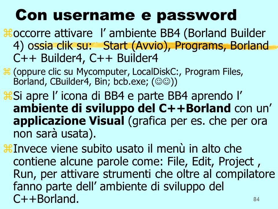 84 Con username e password zoccorre attivare l' ambiente BB4 (Borland Builder 4) ossia clik su: Start (Avvio), Programs, Borland C++ Builder4, C++ Builder4 z(oppure clic su Mycomputer, LocalDiskC:, Program Files, Borland, CBuilder4, Bin; bcb.exe; ( )) zSi apre l' icona di BB4 e parte BB4 aprendo l' ambiente di sviluppo del C++Borland con un' applicazione Visual (grafica per es.