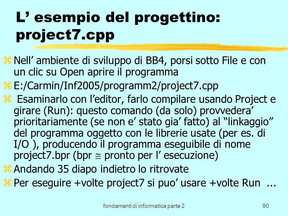 fondamenti di informatica parte 290 L' esempio del progettino: project7.cpp zNell' ambiente di sviluppo di BB4, porsi sotto File e con un clic su Open aprire il programma zE:/Carmin/Inf2005/programm2/project7.cpp z Esaminarlo con l'editor, farlo compilare usando Project e girare (Run): questo comando (da solo) provvedera' prioritariamente (se non e' stato gia' fatto) al linkaggio del programma oggetto con le librerie usate (per es.
