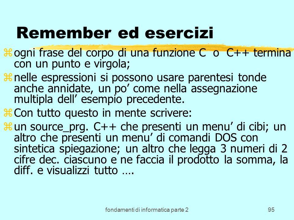 fondamenti di informatica parte 295 Remember ed esercizi zogni frase del corpo di una funzione C o C++ termina con un punto e virgola; znelle espressioni si possono usare parentesi tonde anche annidate, un po' come nella assegnazione multipla dell' esempio precedente.