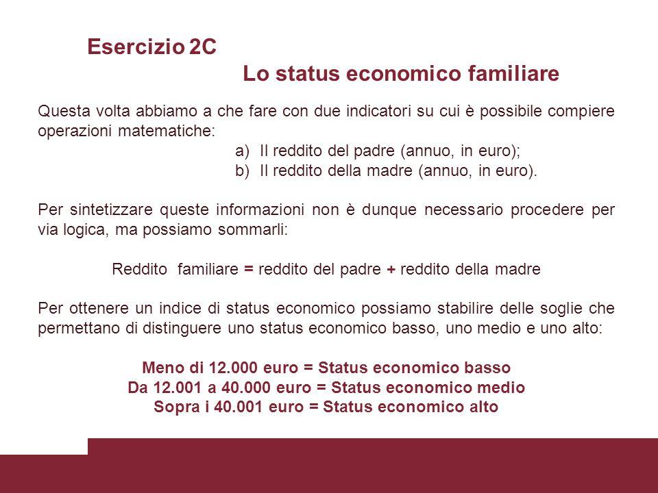 Esercizio 2C Lo status economico familiare Questa volta abbiamo a che fare con due indicatori su cui è possibile compiere operazioni matematiche: a)Il reddito del padre (annuo, in euro); b)Il reddito della madre (annuo, in euro).