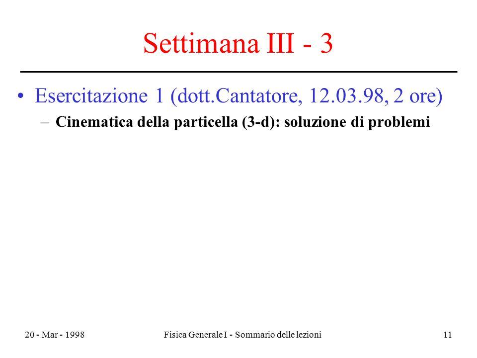 20 - Mar - 1998Fisica Generale I - Sommario delle lezioni11 Settimana III - 3 Esercitazione 1 (dott.Cantatore, 12.03.98, 2 ore) –Cinematica della part