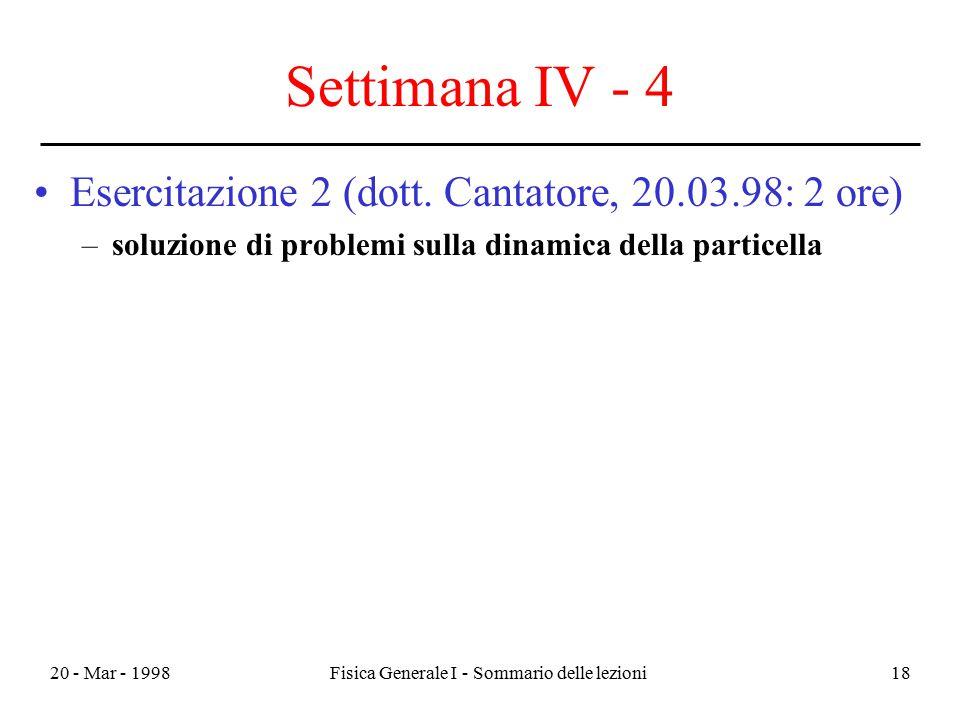 20 - Mar - 1998Fisica Generale I - Sommario delle lezioni18 Settimana IV - 4 Esercitazione 2 (dott. Cantatore, 20.03.98: 2 ore) –soluzione di problemi