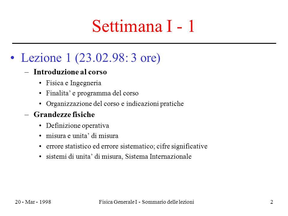 20 - Mar - 1998Fisica Generale I - Sommario delle lezioni2 Settimana I - 1 Lezione 1 (23.02.98: 3 ore) –Introduzione al corso Fisica e Ingegneria Fina