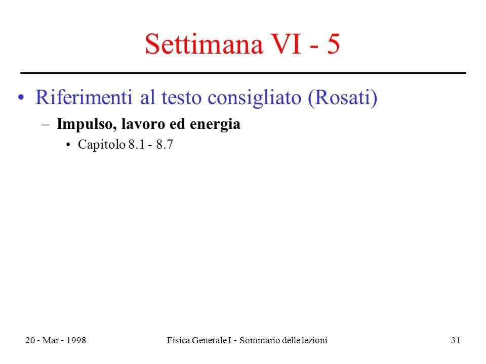 20 - Mar - 1998Fisica Generale I - Sommario delle lezioni31 Settimana VI - 5 Riferimenti al testo consigliato (Rosati) –Impulso, lavoro ed energia Cap