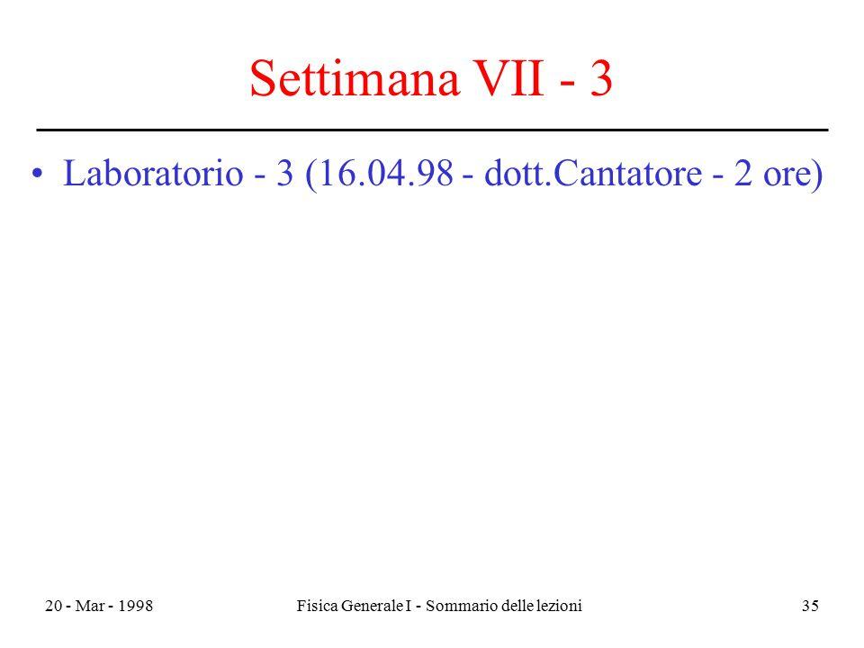 20 - Mar - 1998Fisica Generale I - Sommario delle lezioni35 Settimana VII - 3 Laboratorio - 3 (16.04.98 - dott.Cantatore - 2 ore)