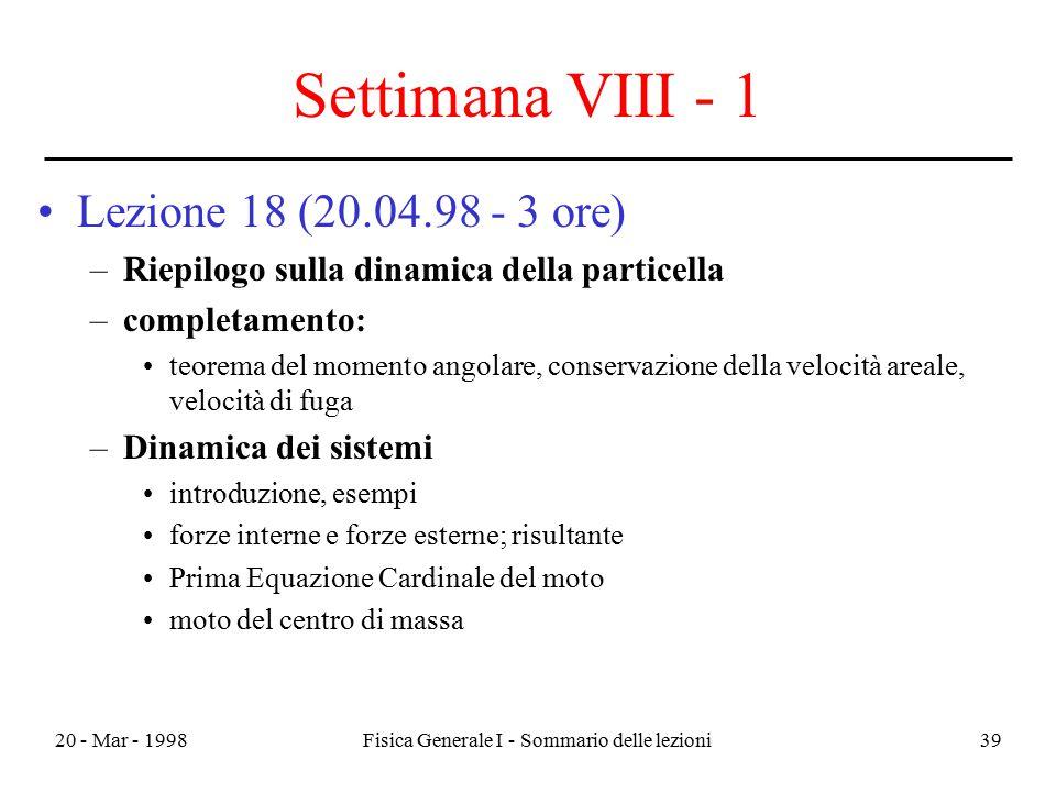 20 - Mar - 1998Fisica Generale I - Sommario delle lezioni39 Settimana VIII - 1 Lezione 18 (20.04.98 - 3 ore) –Riepilogo sulla dinamica della particell
