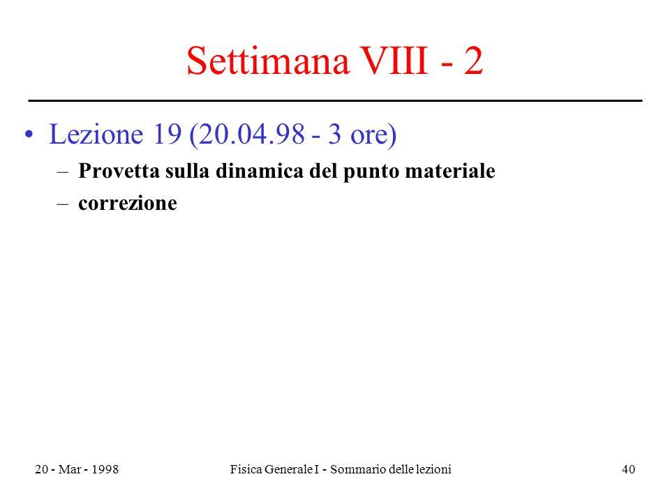 20 - Mar - 1998Fisica Generale I - Sommario delle lezioni40 Settimana VIII - 2 Lezione 19 (20.04.98 - 3 ore) –Provetta sulla dinamica del punto materi