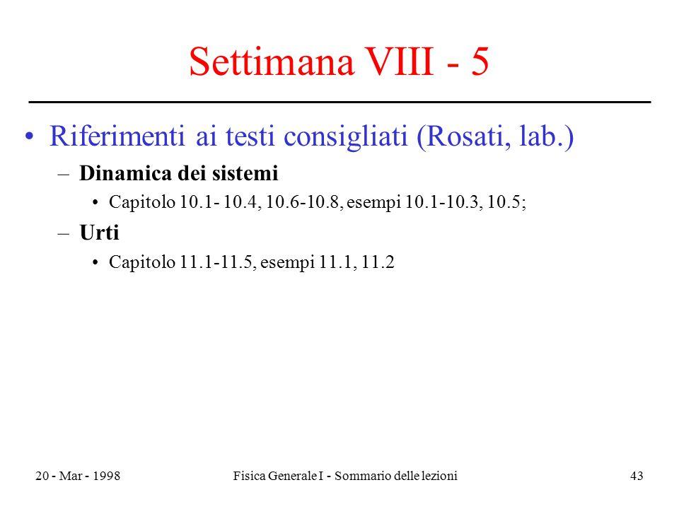 20 - Mar - 1998Fisica Generale I - Sommario delle lezioni43 Settimana VIII - 5 Riferimenti ai testi consigliati (Rosati, lab.) –Dinamica dei sistemi C