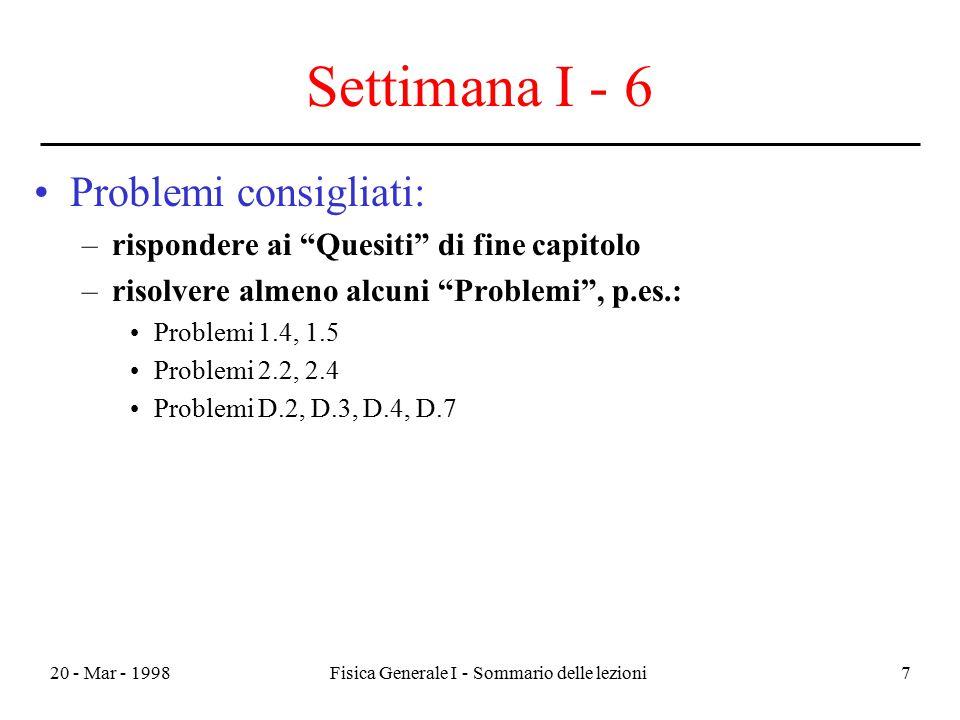 """20 - Mar - 1998Fisica Generale I - Sommario delle lezioni7 Settimana I - 6 Problemi consigliati: –rispondere ai """"Quesiti"""" di fine capitolo –risolvere"""