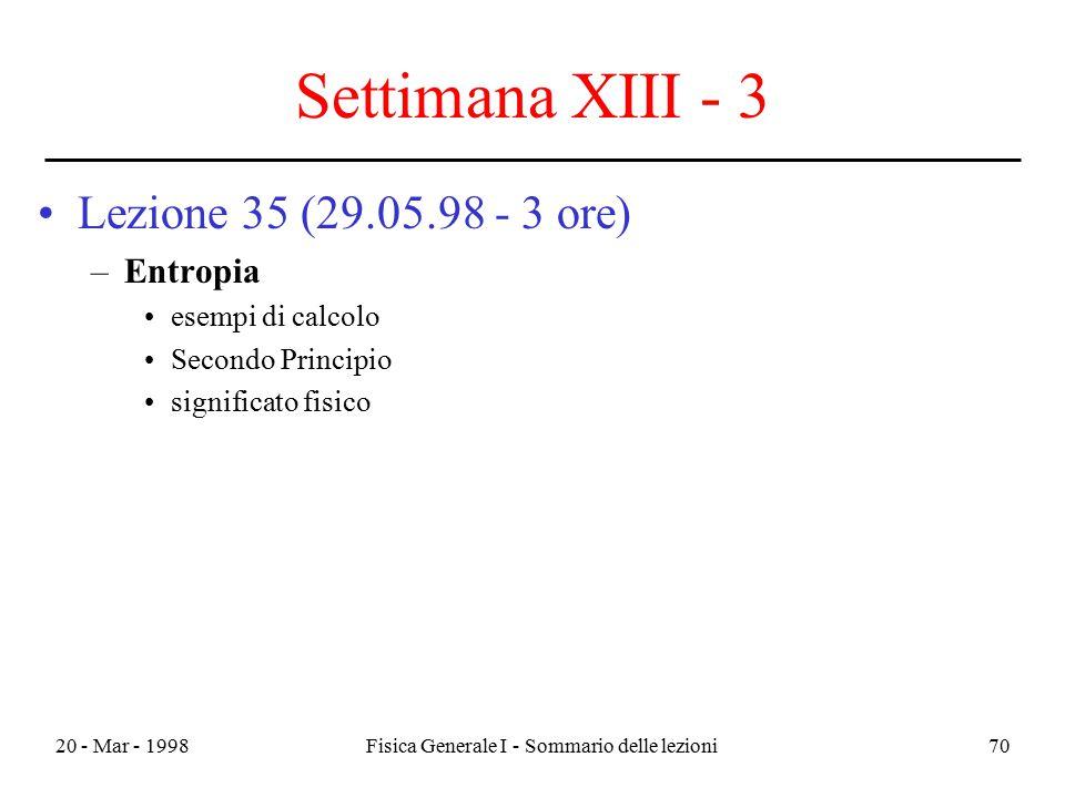 20 - Mar - 1998Fisica Generale I - Sommario delle lezioni70 Settimana XIII - 3 Lezione 35 (29.05.98 - 3 ore) –Entropia esempi di calcolo Secondo Princ