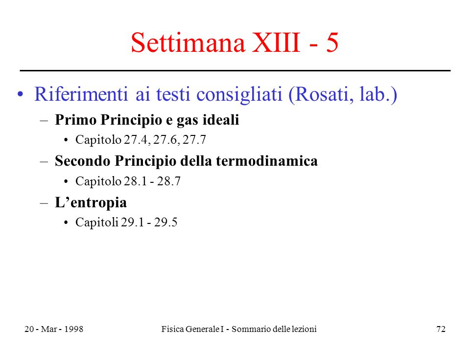 20 - Mar - 1998Fisica Generale I - Sommario delle lezioni72 Settimana XIII - 5 Riferimenti ai testi consigliati (Rosati, lab.) –Primo Principio e gas