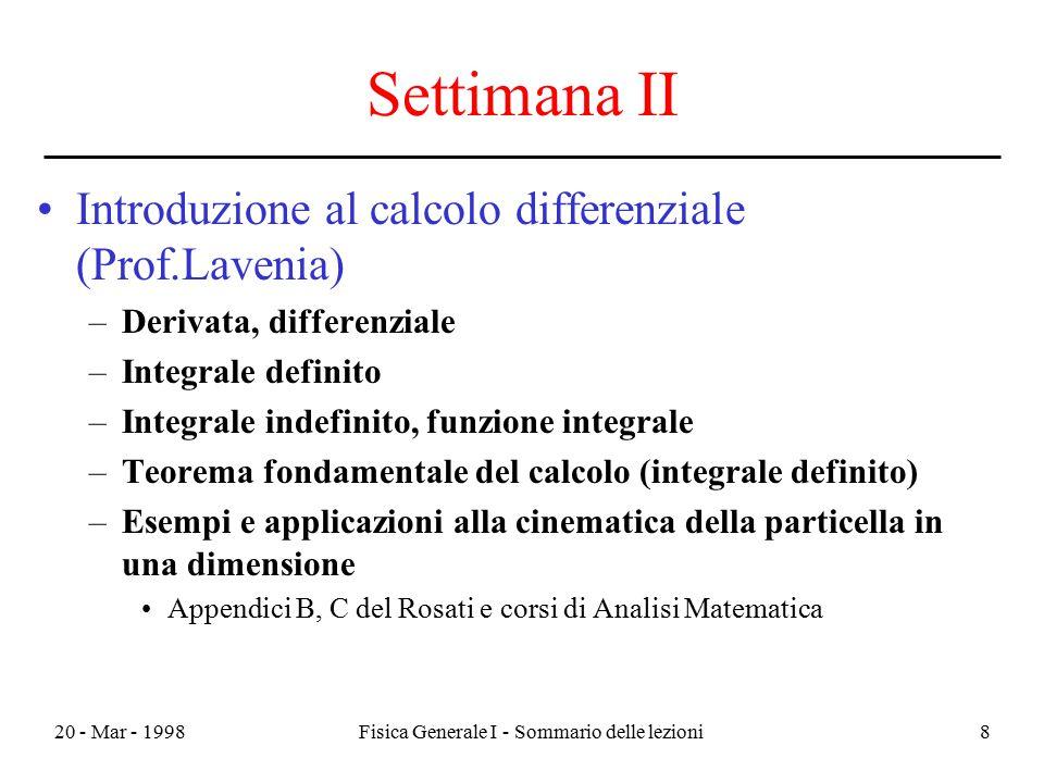 20 - Mar - 1998Fisica Generale I - Sommario delle lezioni8 Settimana II Introduzione al calcolo differenziale (Prof.Lavenia) –Derivata, differenziale
