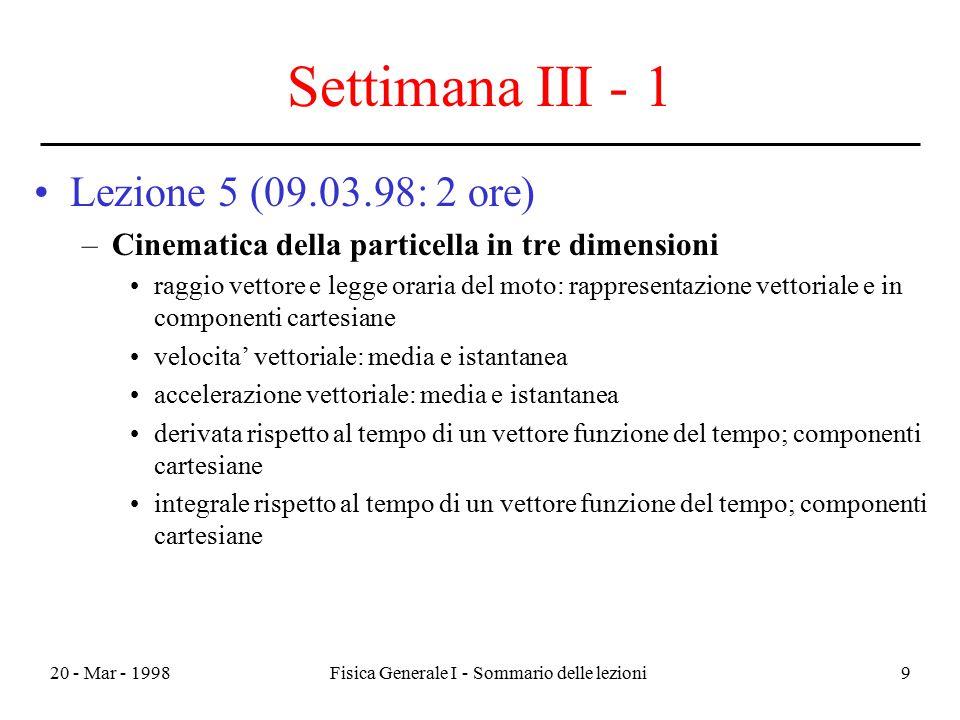 20 - Mar - 1998Fisica Generale I - Sommario delle lezioni9 Settimana III - 1 Lezione 5 (09.03.98: 2 ore) –Cinematica della particella in tre dimension