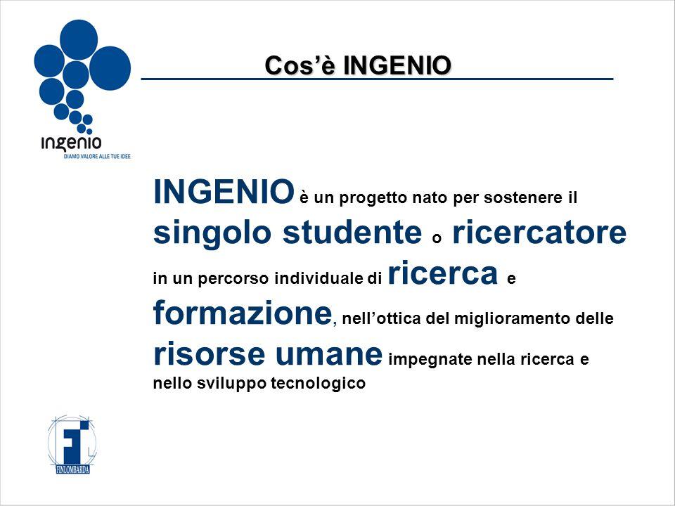 INGENIO è un progetto nato per sostenere il singolo studente o ricercatore in un percorso individuale di ricerca e formazione, nell'ottica del miglioramento delle risorse umane impegnate nella ricerca e nello sviluppo tecnologico Cos'è INGENIO