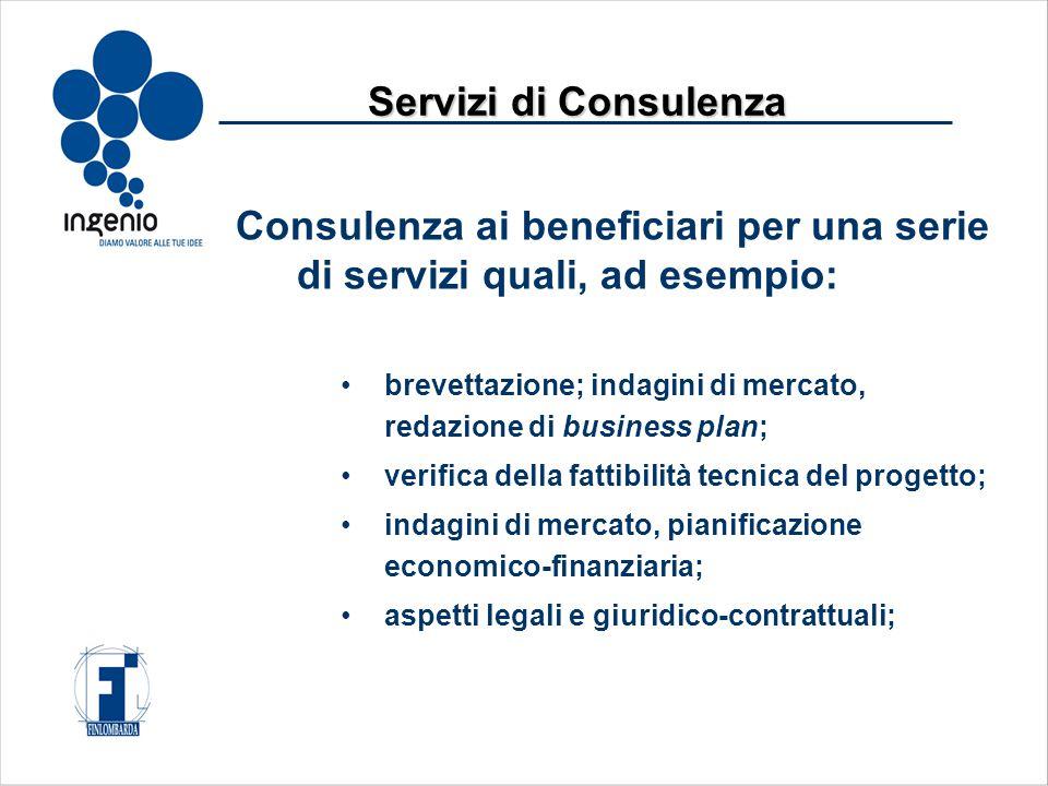 Consulenza ai beneficiari per una serie di servizi quali, ad esempio: brevettazione; indagini di mercato, redazione di business plan; verifica della fattibilità tecnica del progetto; indagini di mercato, pianificazione economico-finanziaria; aspetti legali e giuridico-contrattuali; Servizi di Consulenza