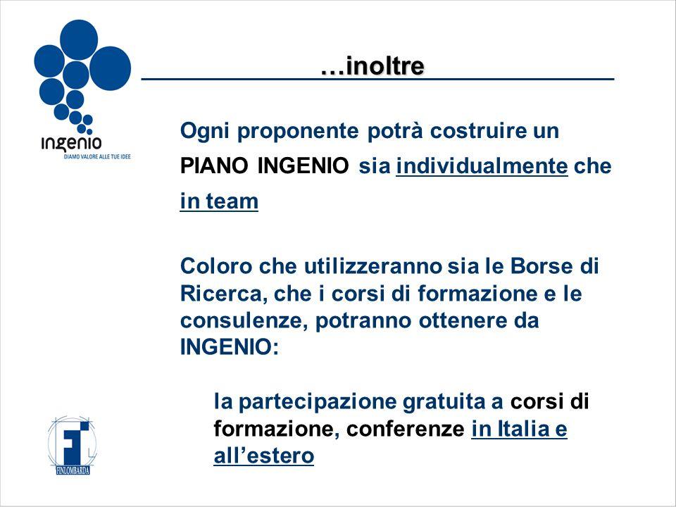Ogni proponente potrà costruire un PIANO INGENIO sia individualmente che in team …inoltre Coloro che utilizzeranno sia le Borse di Ricerca, che i corsi di formazione e le consulenze, potranno ottenere da INGENIO: la partecipazione gratuita a corsi di formazione, conferenze in Italia e all'estero