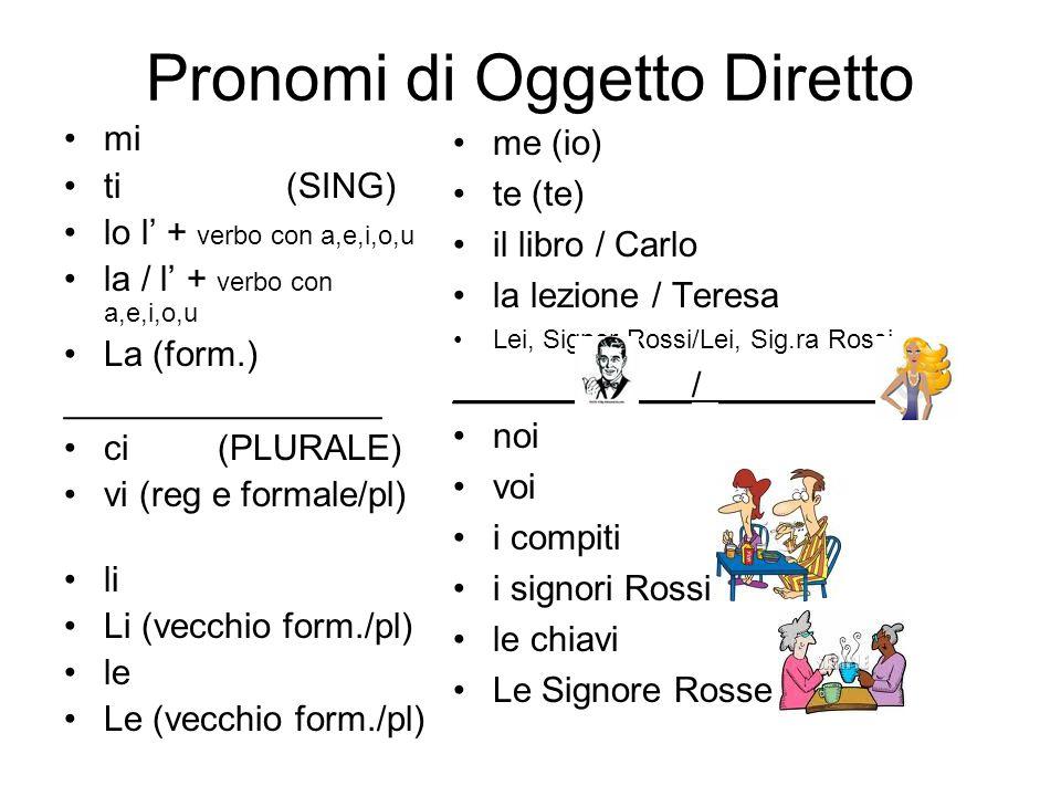 Pronomi di Oggetto Diretto mi ti (SING) lo l' + verbo con a,e,i,o,u la / l' + verbo con a,e,i,o,u La (form.) ________________ ci (PLURALE) vi (reg e formale/pl) li Li (vecchio form./pl) le Le (vecchio form./pl) me (io) te (te) il libro / Carlo la lezione / Teresa Lei, Signor Rossi/Lei, Sig.ra Rossi ____________/ ___________ noi voi i compiti i signori Rossi le chiavi Le Signore Rosse