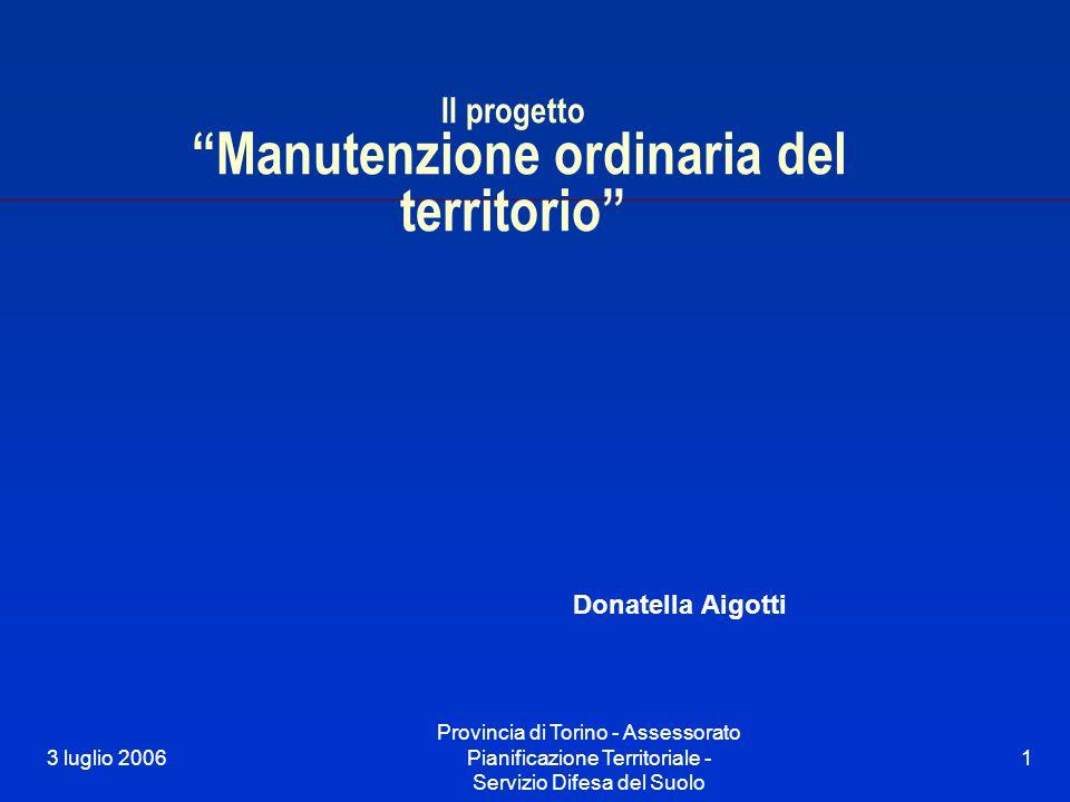 """3 luglio 2006 Provincia di Torino - Assessorato Pianificazione Territoriale - Servizio Difesa del Suolo 1 Il progetto """"Manutenzione ordinaria del terr"""