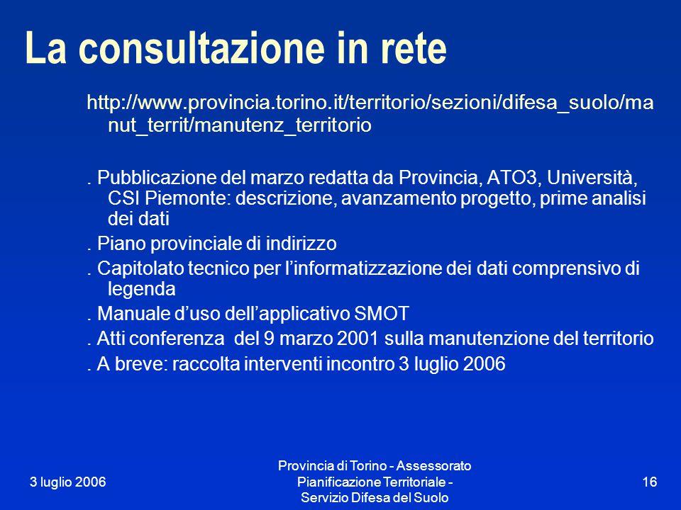 3 luglio 2006 Provincia di Torino - Assessorato Pianificazione Territoriale - Servizio Difesa del Suolo 16 La consultazione in rete http://www.provincia.torino.it/territorio/sezioni/difesa_suolo/ma nut_territ/manutenz_territorio.
