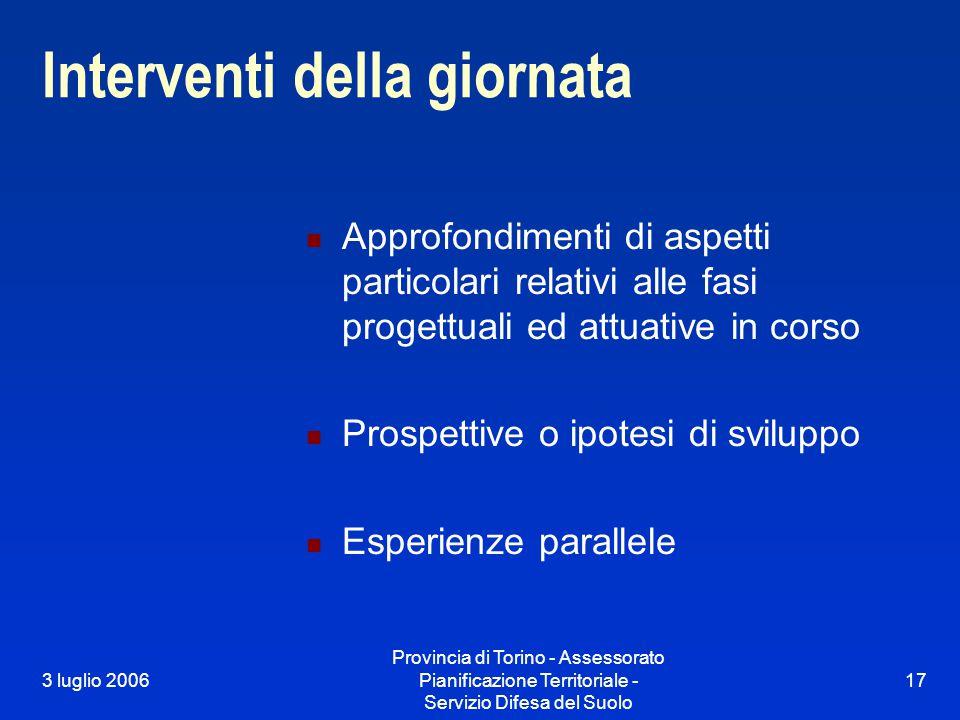 3 luglio 2006 Provincia di Torino - Assessorato Pianificazione Territoriale - Servizio Difesa del Suolo 17 Interventi della giornata Approfondimenti d