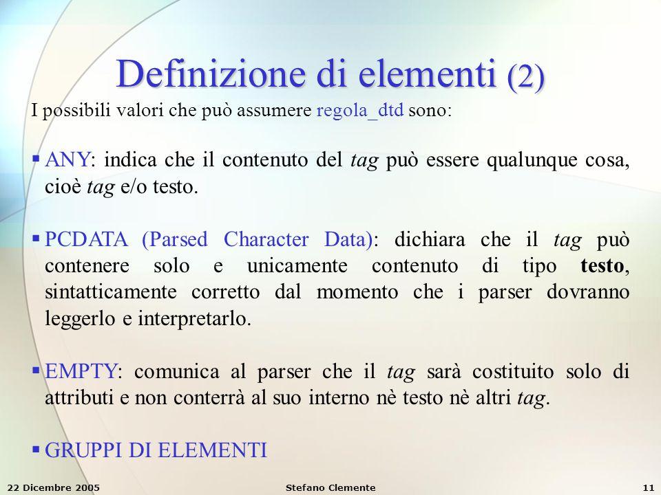 22 Dicembre 2005Stefano Clemente11 Definizione di elementi (2) I possibili valori che può assumere regola_dtd sono:  ANY: indica che il contenuto del