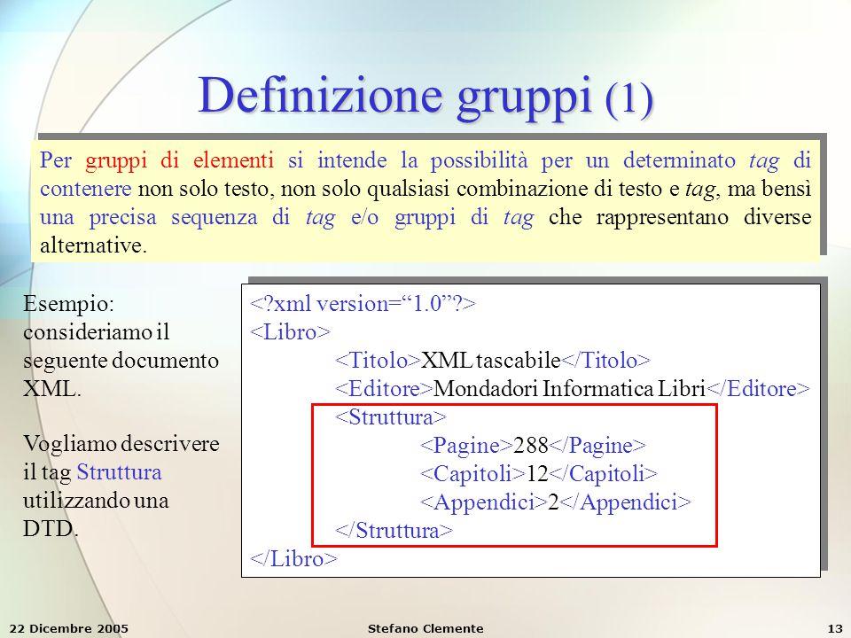 22 Dicembre 2005Stefano Clemente13 Definizione gruppi (1) Per gruppi di elementi si intende la possibilità per un determinato tag di contenere non sol
