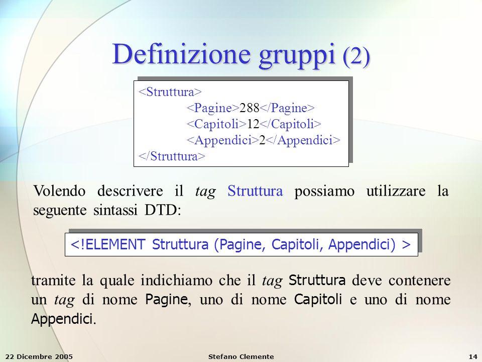 22 Dicembre 2005Stefano Clemente14 288 12 2 288 12 2 Definizione gruppi (2) Volendo descrivere il tag Struttura possiamo utilizzare la seguente sintas