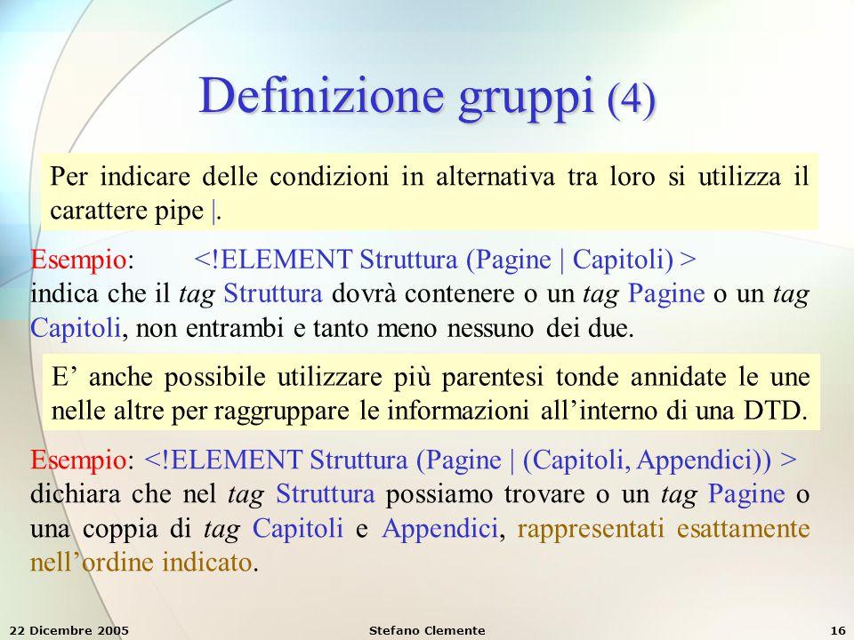22 Dicembre 2005Stefano Clemente16 Definizione gruppi (4) Per indicare delle condizioni in alternativa tra loro si utilizza il carattere pipe |. Esemp
