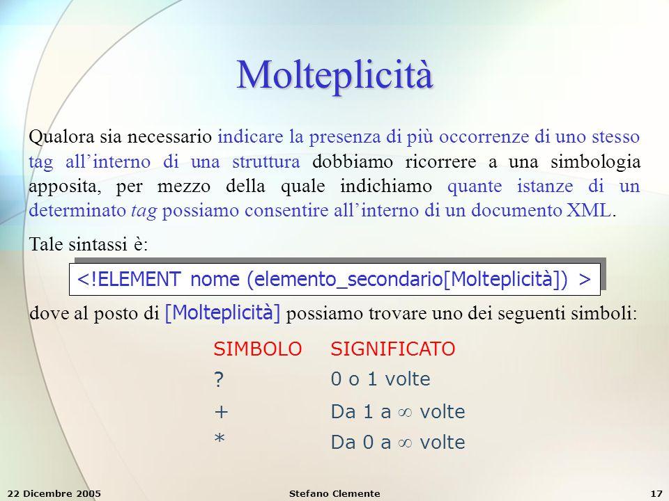 22 Dicembre 2005Stefano Clemente17 Molteplicità Qualora sia necessario indicare la presenza di più occorrenze di uno stesso tag all'interno di una str