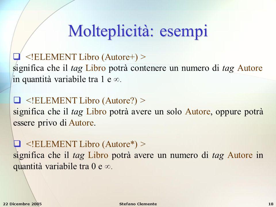 22 Dicembre 2005Stefano Clemente18 Molteplicità: esempi  significa che il tag Libro potrà contenere un numero di tag Autore in quantità variabile tra