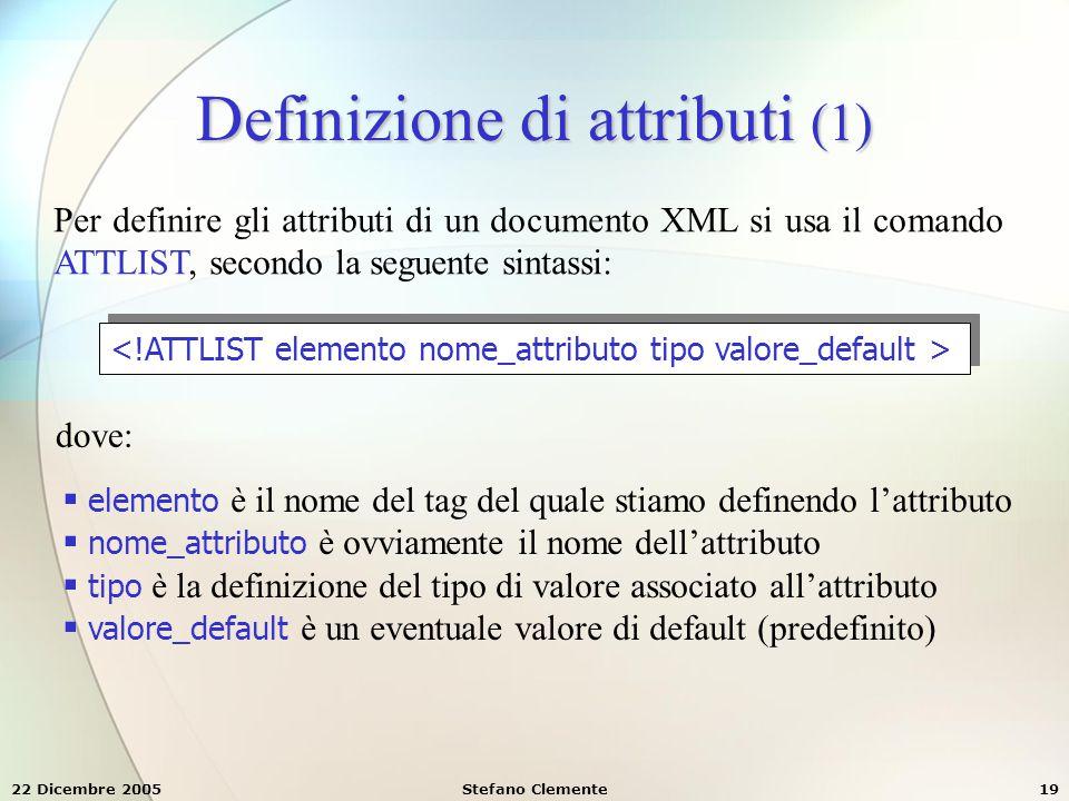 22 Dicembre 2005Stefano Clemente19 Definizione di attributi (1) Per definire gli attributi di un documento XML si usa il comando ATTLIST, secondo la s