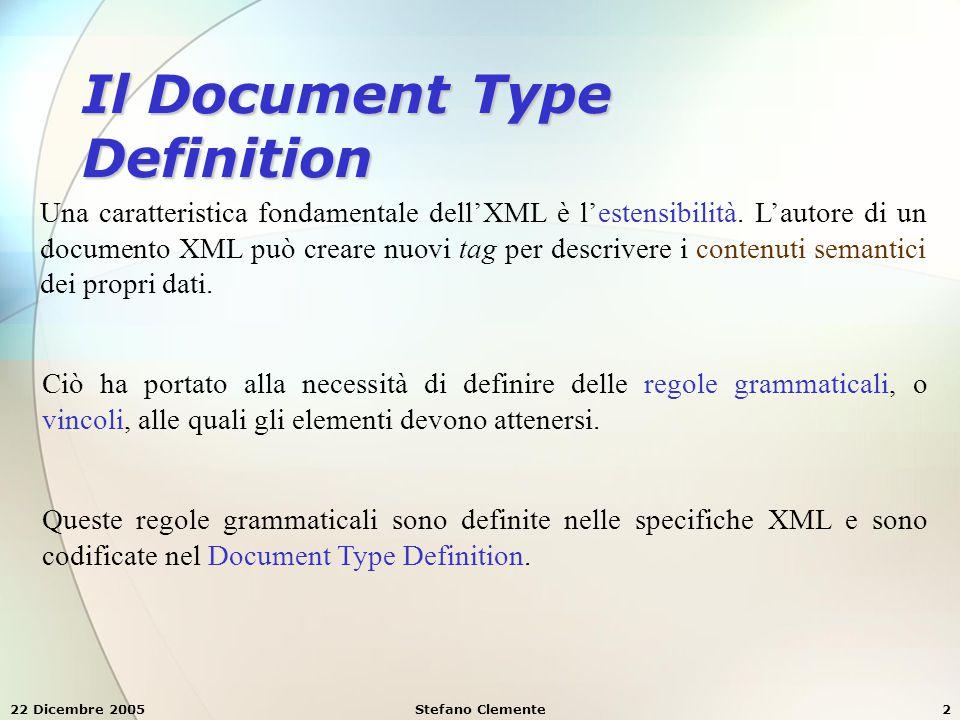 22 Dicembre 2005Stefano Clemente3 Le regole grammaticali o vincoli specificano: qual è l'insieme degli elementi e degli attributi che si possono usare nel documento XML quali sono le relazioni gerarchiche fra gli elementi qual è l'ordine in cui gli elementi appariranno nel documento XML quali elementi ed attributi sono opzionali Quando un documento XML è ben formato e rispetta le regole del DTD a cui si riferisce si dice che è un documento XML valido.