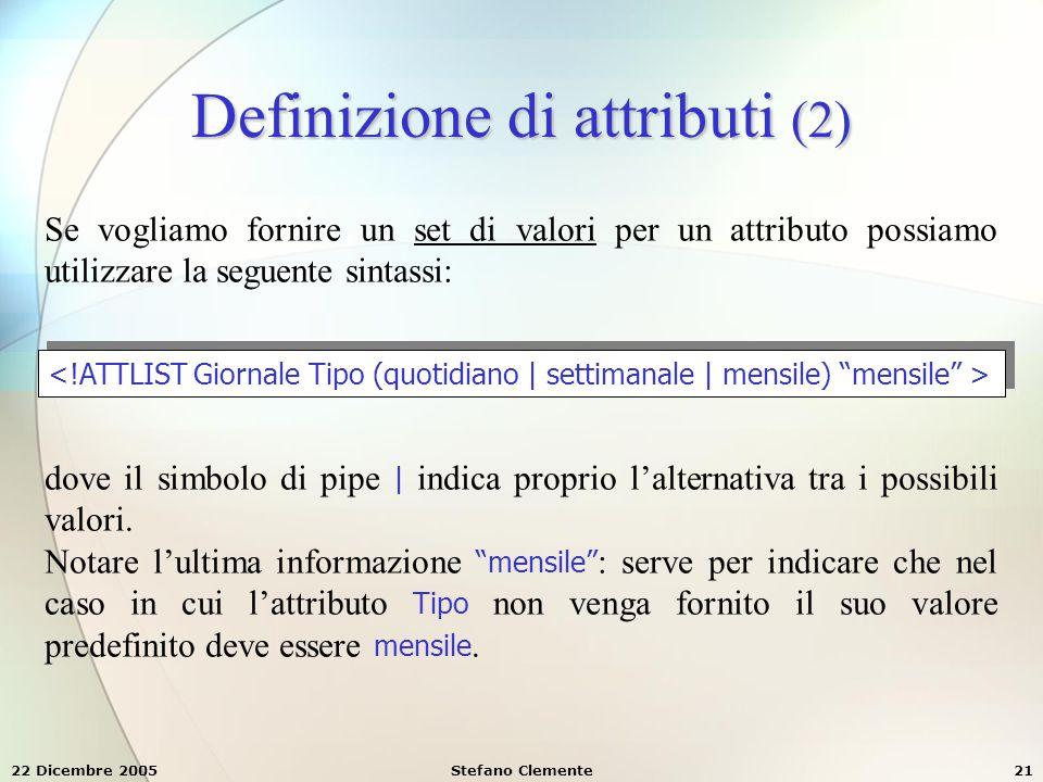 22 Dicembre 2005Stefano Clemente21 Definizione di attributi (2) Se vogliamo fornire un set di valori per un attributo possiamo utilizzare la seguente